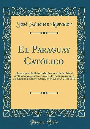El Paraguay Católico: Homenaje de la Universidad Nacional de la Plata al XVII Congreso Internacional de los Americanistas en Su Reunión de Buenos Aires, en Mayo 16 Á 21 de 1910 (Classic Reprint)