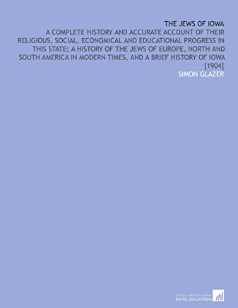 The Jews of Iowa: A Complete History and Accurate Account of Their Religious, Social, Economical and Educational Progress in This State; a History of ... Times, and a Brief History of Iowa [1904]