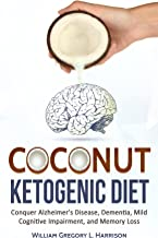 Coconut Ketogenic Diet: Conquer Alzheimer's Disease, Dementia, Mild Cognitive Impairment, and Memory Loss (FREE PDF BOOK) (Ketogenic Diet, Alzheimer's Disease, Dementia, Coconut Book 1)