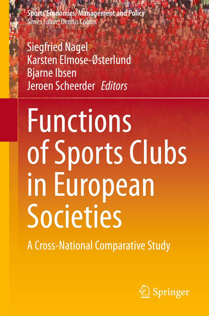 Functions of Sports Clubs in European Societies : A Cross-National Comparative Study (Sports Economics, Management and Policy Book 13)