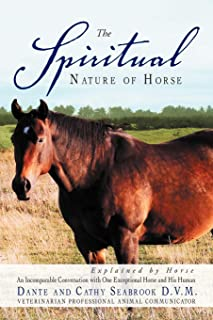 The Spiritual Nature of Horse Explained by Horse: An Incomparable Conversation Between One Exceptional Horse and His Human