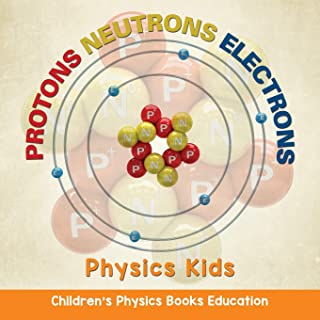 Protons Neutrons Electrons: Physics Kids | Children's Physics Books Education