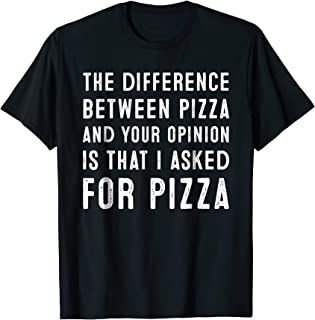 The Difference Between Pizza And Your Opinion T Shirt