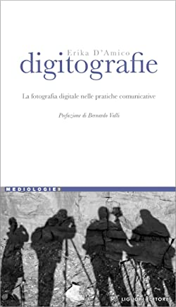 Digitografie: La fotografia digitale nelle pratiche comunicative  Prefazione di Bernardo Valli (Mediologie Vol. 9)