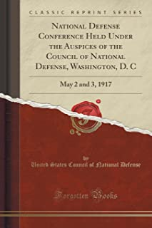 National Defense Conference Held Under the Auspices of the Council of National Defense, Washington, D. C: May 2 and 3, 191...