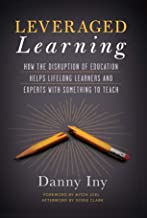 Leveraged Learning: How the Disruption of Education Helps Lifelong Learners, and Experts with Something to Teach (English ...