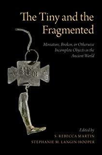 The Tiny and the Fragmented: Miniature, Broken, or Otherwise Incomplete Objects in the Ancient World English Edition