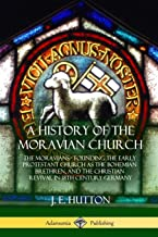 A History of the Moravian Church: The Moravians - Founding the Early Protestant Church as the Bohemian Brethren, and the Christian Revival in 18th Century Germany