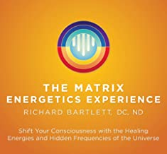 The Matrix Energetics Experience Kit: Shift Your Consciousness with the Healing Energies and Hidden Frequencies of the Universe