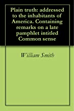 Plain truth: addressed to the inhabitants of America. Containing remarks on a late pamphlet intitled Common sense