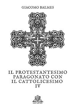 Il Protestantesimo paragonato con il Cattolicesimo: Tomo 4 (Nihil Sine Deo) (Italian Edition)