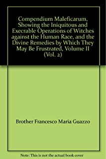 Compendium Maleficarum, Showing the Iniquitous and Execrable Operations of Witches against the Human Race, and the Divine Remedies by Which They May Be Frustrated, Volume II (Vol. 2)