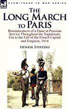 The Long March to Paris: Reminiscences of a Dane in Prussian Service Throughout the Napoleonic Era to the Fall of the Fren...