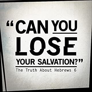 Can You Lose Your Salvation? (the Truth About Hebrews 6)