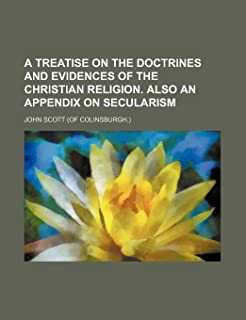 A Treatise on the Doctrines and Evidences of the Christian Religion. Also an Appendix on Secularism