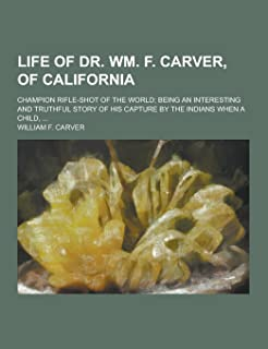 Life of Dr. Wm. F. Carver, of California; Champion Rifle-Shot of the World; Being an Interesting and Truthful Story of His...