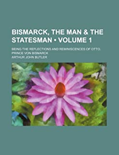 Bismarck, the Man & the Statesman (Volume 1); Being the Reflections and Reminiscences of Otto, Prince Von Bismarck