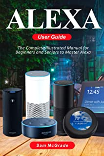 Alexa User Guide: The Complete Illustrated Manual for Beginners and Seniors to Master Alexa
