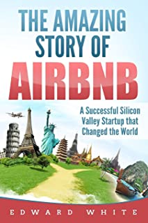 The Amazing Story of Airbnb: A Successful Silicon Valley Startup that Changed the World