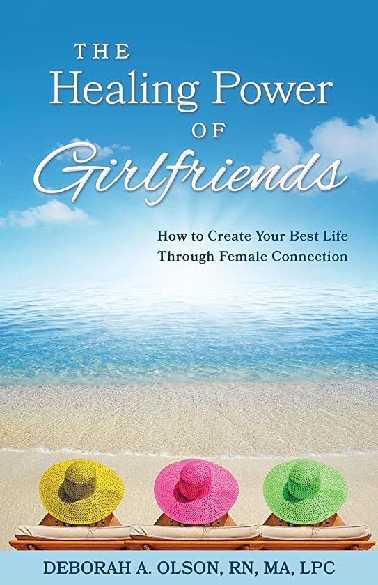 The Healing Power of Girlfriends: How to Create Your Best Life Through Female Connection
