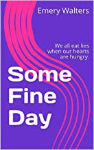 Some Fine Day: We all eat lies when our hearts are hungry.
