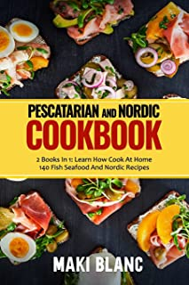 Pescatarian And Nordic Cookbook: 2 Books In 1: Learn How Cook At Home 140 Fish Seafood And Nordic Recipes