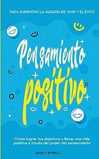 Pensamiento positivo: Cómo lograr tus objetivos y llevar una vida positiva a través del poder del pensamiento