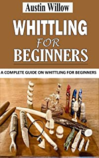 WHITTLING FOR BEGINNERS: A Complete Guide on Whittling For Beginners (English Edition)