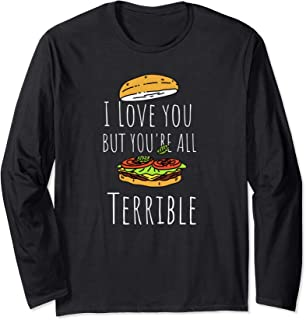 I Love you but you're all terrible Long Sleeve T-Shirt