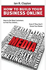 How to Build Your Business Online: How to Help Your New Customers Find you Online... Even if They Don't Know Your Name Paperback