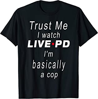Trust Me I Watch Live P And D I'm Basically A Cop Gift T-Shirt