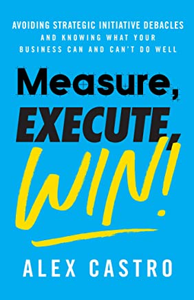 Measure, Execute, Win: Avoiding Strategic Initiative Debacles and Knowing What Your Business Can and Can't Do Well