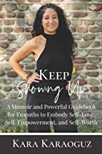 Keep Showing Up: A Memoir and Powerful Guidebook for Empaths to Embody Self-Love, Self-Empowerment, and Self-Worth