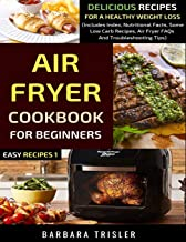 Air Fryer Cookbook For Beginners: Delicious Recipes For A Healthy Weight Loss (Includes Index, Nutritional Facts, Some Low Carb Recipes, Air Fryer FAQs And Troubleshooting Tips) (Easy Recipes)