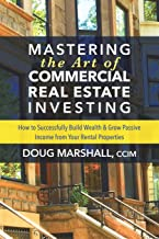 Mastering the Art of Commercial Real Estate Investing: How to Successfully Build Wealth and Grow Passive Income from Your ...