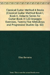 Classical Guitar Method 4 Books (Classical Guitar Method Book I, Book II, Didactic Series for Guitar-Book III 120 Arpeggio Exercises, Twenty-Five Melodious and Progressive Studies Op. 60)