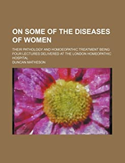 On Some of the Diseases of Women; Their Pathology and Homoeopathic Treatment Being Four Lectures Delivered at the London H...