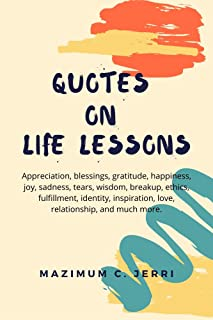 QUOTES ON LIFE LESSONS: Appreciation, blessings, gratitude, happiness, joy, sadness, tears, wisdom, breakup, ethics, fulfi...