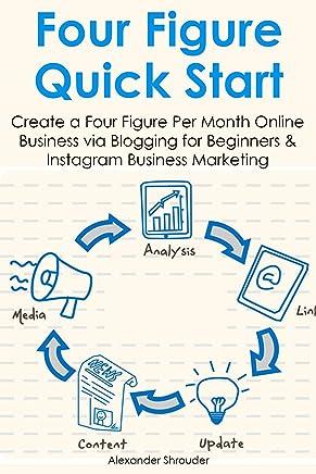 FOUR FIGURE QUICK START: Create a Four Figure Per Month Online Business via Blogging for Beginners & Instagram Business Marketing (Bundle) (English Edition)
