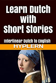 Learn Dutch with Short Stories: Interlinear Dutch to English (Learn Dutch with Interlinear Stories for Beginners and Advan...