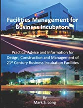 Facilities Management for Business Incubators: Practical Advice and Information for Design, Construction and Management of 21st Century Business Incubation Facilities