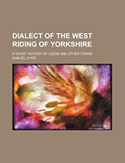 Dialect of the West Riding of Yorkshire; A Short History of Leeds and Other Towns
