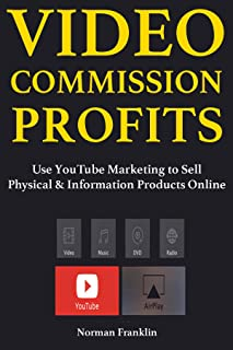 Video Commission Profits: Use YouTube Marketing to Sell Physical & Information Products Online