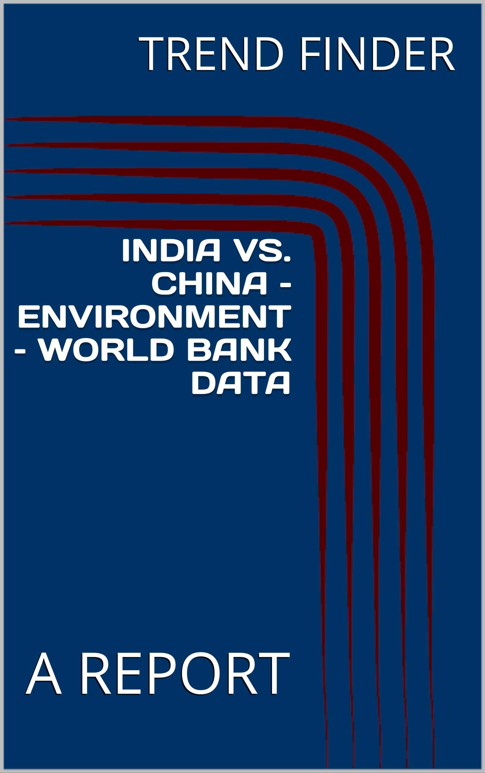 INDIA VS. CHINA – ENVIRONMENT – WORLD BANK DATA: A REPORT