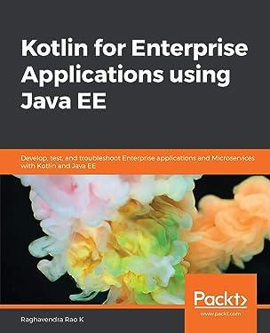 Kotlin for Enterprise Applications using Java EE: Develop, test, and troubleshoot enterprise applications and microservices with Kotlin and Java EE