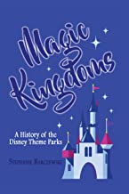 Magic Kingdoms: A History of the Disney Theme Parks