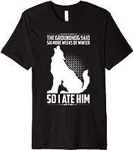 The Groundhog Said Six More Weeks So I Ate Him Funny Humor Premium T-Shirt