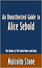 An Unauthorized Guide to Alice Sebold: The Author of The Lovely Bones and Lucky [Article]