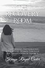 The Recovery Room: Empowering, Encouraging, & Equipping Women Through the Devastation of Divorce