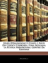 Studi D'erudizione E D'arte: I Poeti Dei Codici D'arborea. Nina Siciliana. La Scuola Meridionale. Gentile Da Ravenna (Italian Edition)